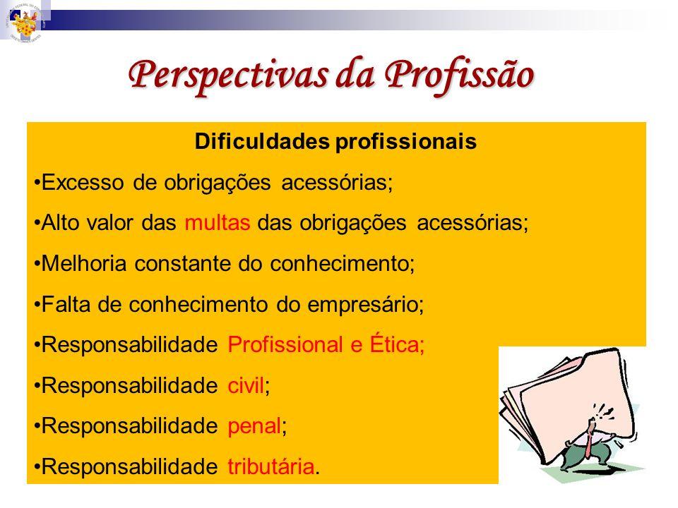 Perspectivas da Profissão Dificuldades profissionais Excesso de obrigações acessórias; Alto valor das multas das obrigações acessórias; Melhoria const