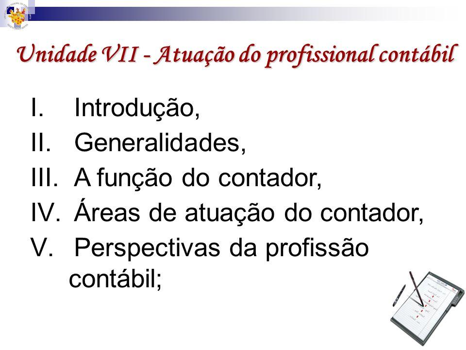 Unidade VII - Atuação do profissional contábil I.Introdução, II.Generalidades, III.A função do contador, IV.Áreas de atuação do contador, V.Perspectiv