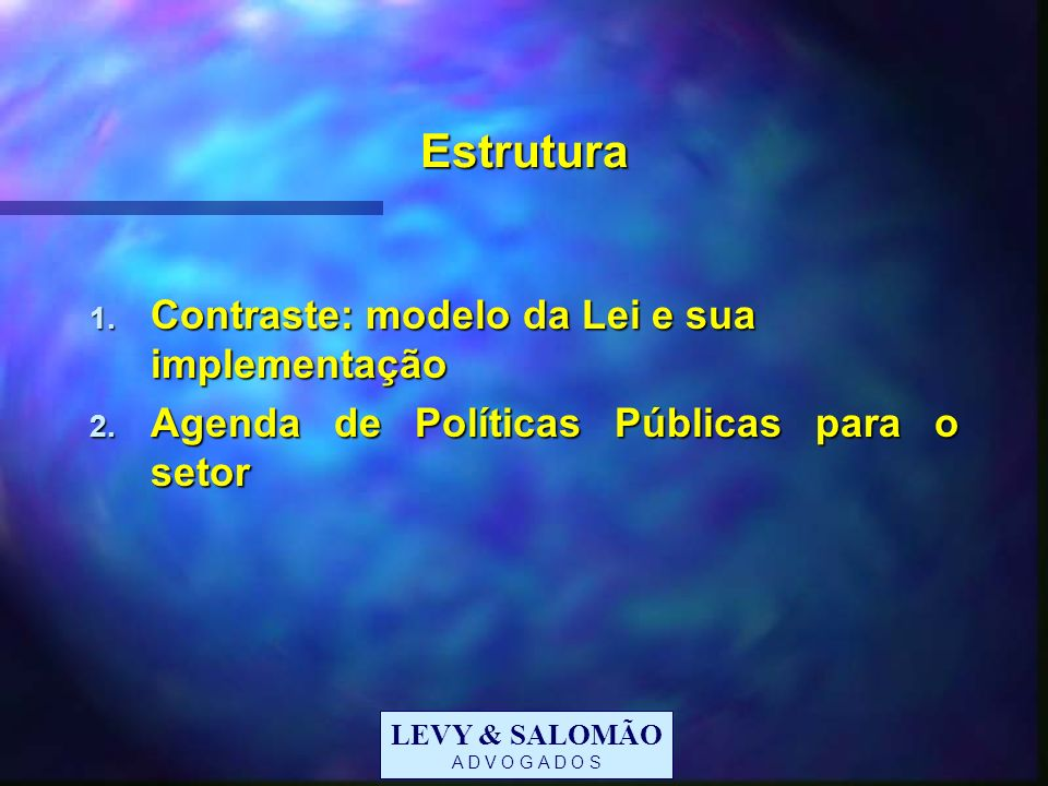 LEVY & SALOMÃO A D V O G A D O S Estrutura 1. Contraste: modelo da Lei e sua implementação 2. Agenda de Políticas Públicas para o setor