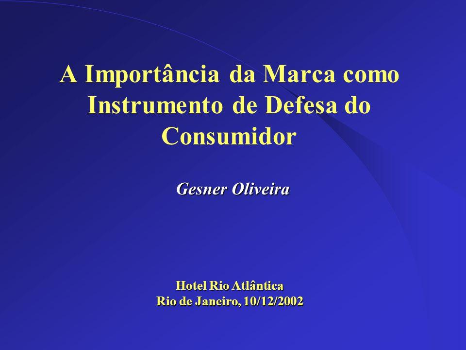 Dez/2002 A Importância da Marca como Instrumento de Defesa do Consumidor Hotel Rio Atlântica Rio de Janeiro, 10/12/2002 Gesner Oliveira