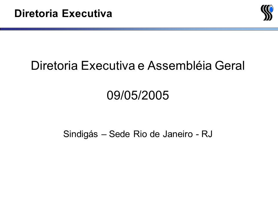 Diretoria Executiva Diretoria Executiva e Assembléia Geral 09/05/2005 Sindigás – Sede Rio de Janeiro - RJ