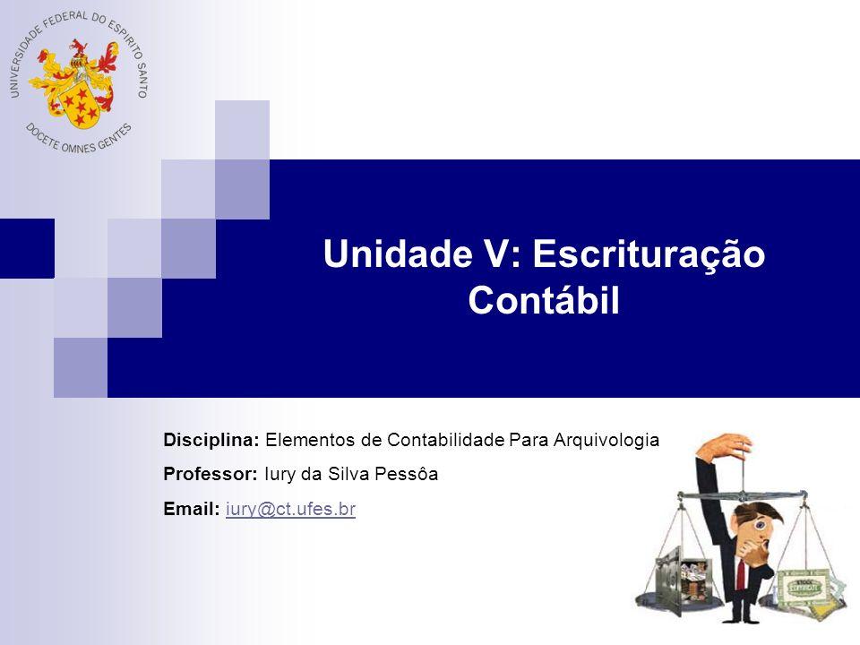 Unidade V: Escrituração Contábil Disciplina: Elementos de Contabilidade Para Arquivologia Professor: Iury da Silva Pessôa Email: iury@ct.ufes.briury@ct.ufes.br