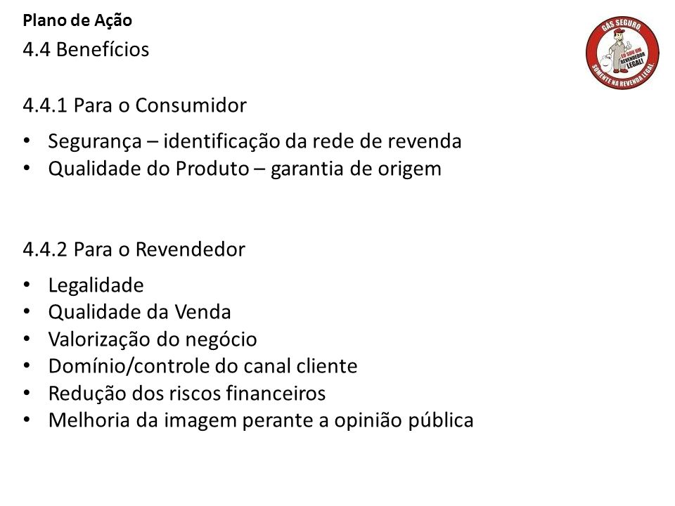 Plano de Ação 4.4 Benefícios 4.4.1 Para o Consumidor Segurança – identificação da rede de revenda Qualidade do Produto – garantia de origem 4.4.2 Para
