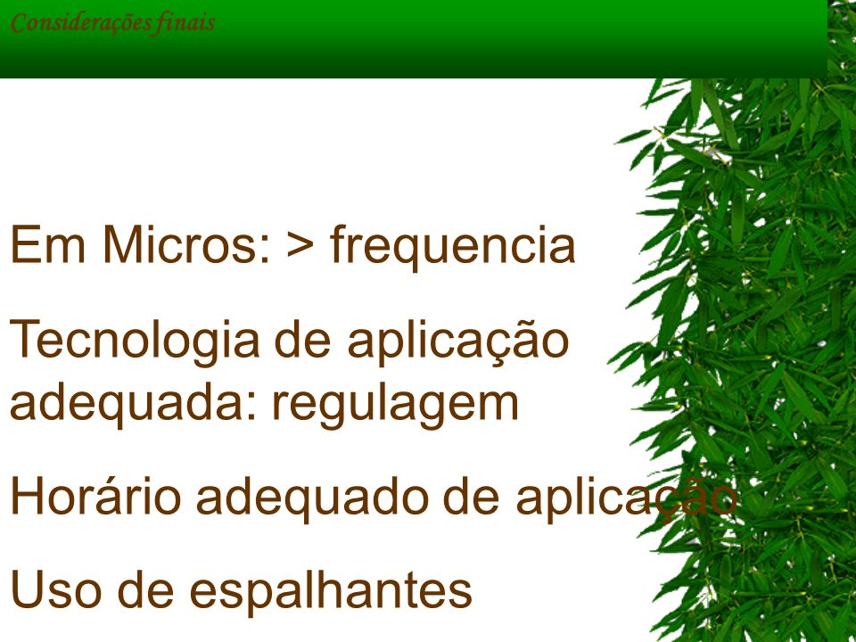 Considerações finais Em Micros: > frequencia Tecnologia de aplicação adequada: regulagem Horário adequado de aplicação Uso de espalhantes