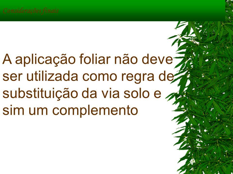 Considerações finais A aplicação foliar não deve ser utilizada como regra de substituição da via solo e sim um complemento