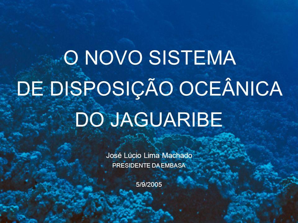 O NOVO SISTEMA DE DISPOSIÇÃO OCEÂNICA DO JAGUARIBE José Lúcio Lima Machado PRESIDENTE DA EMBASA 5/9/2005