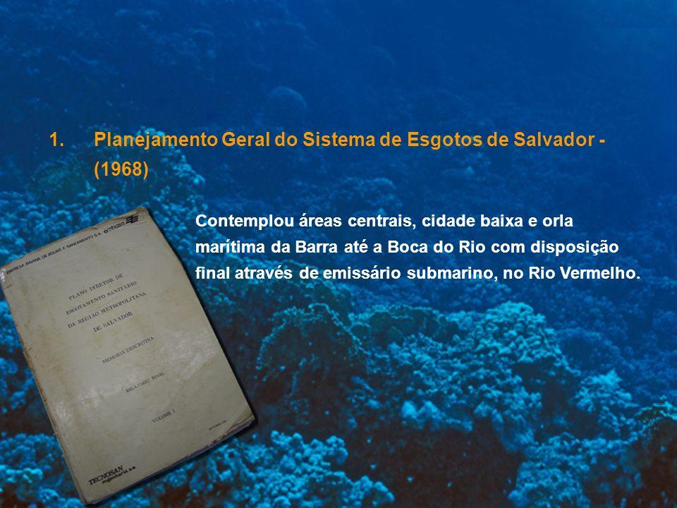 2.Plano Diretor de Esgotamento Sanitário da RMS - (1984) Manteve a concepção do primeiro modelo, incorporando o restante da cidade e o município de Lauro de Freitas, caracterizando a necessidade de um segundo emissário submarino para Salvador – O emissário do Jaguaribe.