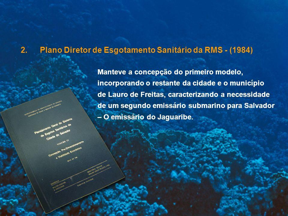 3.Revisão e Atualização do Plano Diretor de Esgotamento Sanitário de Salvador e Lauro de Freitas – (1993/ 95) Manteve principais diretrizes do plano de 1984 e consolidou a necessidade de implantação do novo emissário submarino do Jaguaribe.