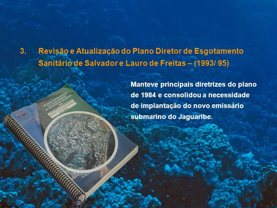 3.Revisão e Atualização do Plano Diretor de Esgotamento Sanitário de Salvador e Lauro de Freitas – (1993/ 95) Manteve principais diretrizes do plano d