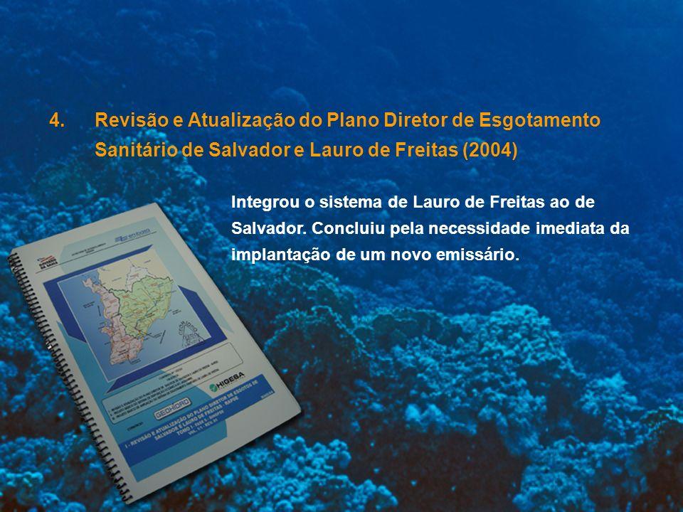 4.Revisão e Atualização do Plano Diretor de Esgotamento Sanitário de Salvador e Lauro de Freitas (2004) Integrou o sistema de Lauro de Freitas ao de S