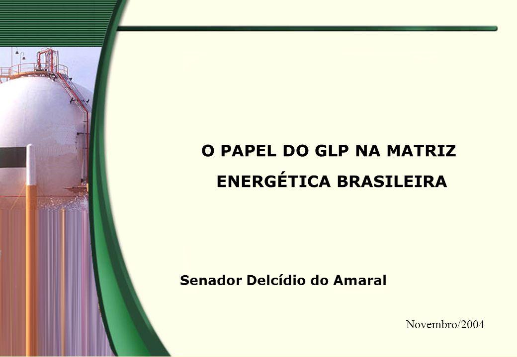 O PAPEL DO GLP NA MATRIZ ENERGÉTICA BRASILEIRA Senador Delcídio do Amaral Novembro/2004