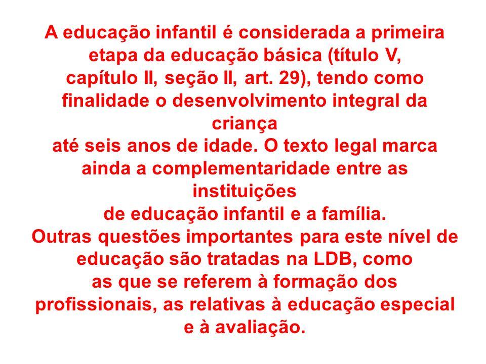 A educação infantil é considerada a primeira etapa da educação básica (título V, capítulo II, seção II, art. 29), tendo como finalidade o desenvolvime