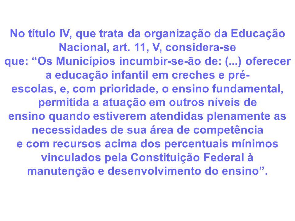 No título IV, que trata da organização da Educação Nacional, art. 11, V, considera-se que: Os Municípios incumbir-se-ão de: (...) oferecer a educação