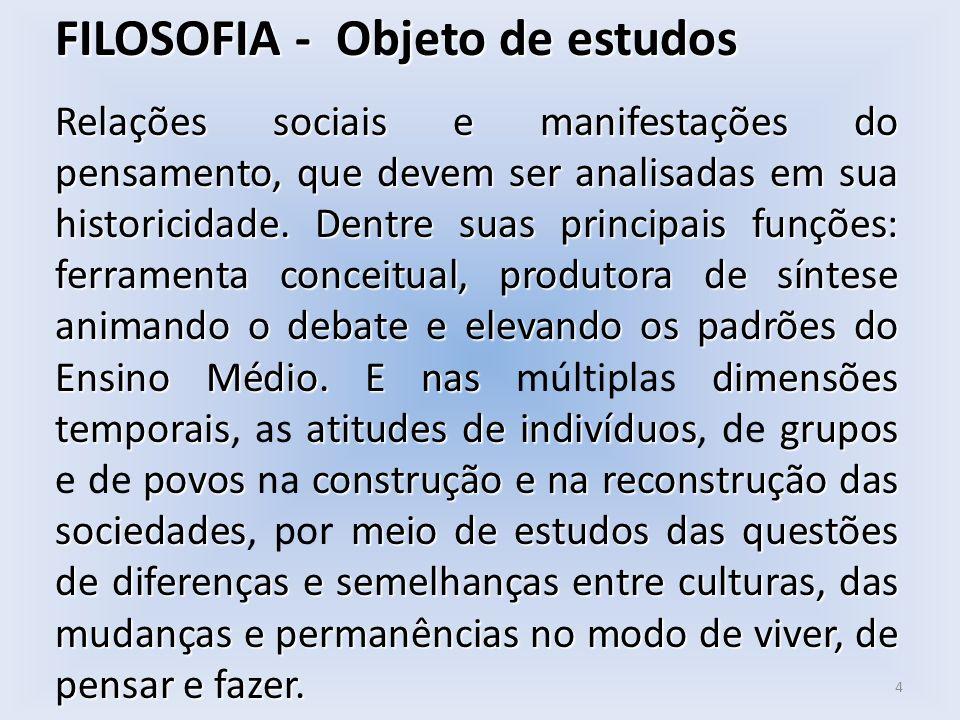 FILOSOFIA - Objeto de estudos Relações sociais e manifestações do pensamento, que devem ser analisadas em sua historicidade. Dentre suas principais fu