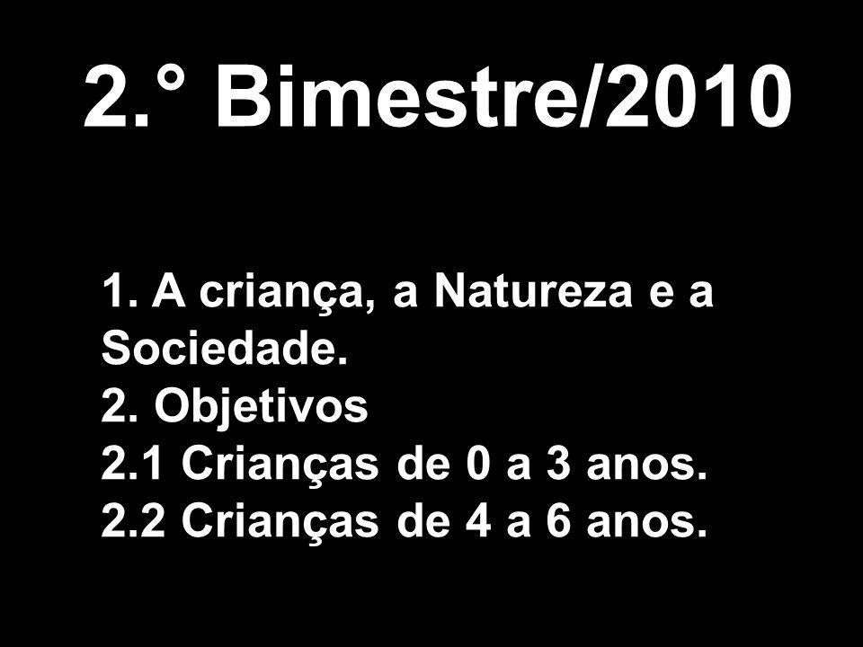 2.° Bimestre/2010 1. A criança, a Natureza e a Sociedade. 2. Objetivos 2.1 Crianças de 0 a 3 anos. 2.2 Crianças de 4 a 6 anos.