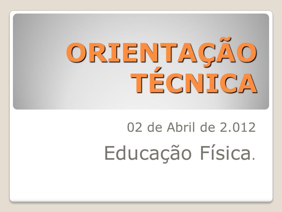 ORIENTAÇÃO TÉCNICA 02 de Abril de 2.012 Educação Física.