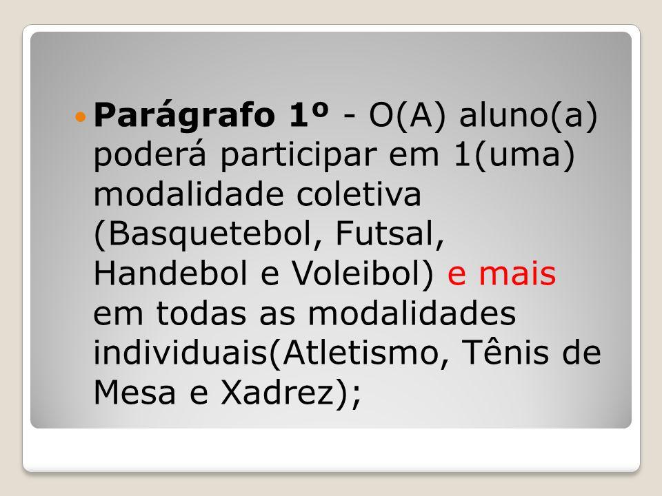 Parágrafo 1º - O(A) aluno(a) poderá participar em 1(uma) modalidade coletiva (Basquetebol, Futsal, Handebol e Voleibol) e mais em todas as modalidades
