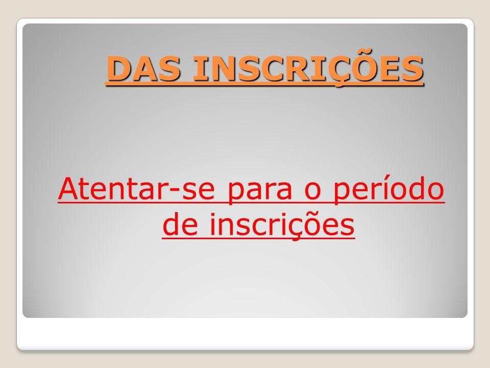DAS INSCRIÇÕES DAS INSCRIÇÕES Atentar-se para o período de inscrições