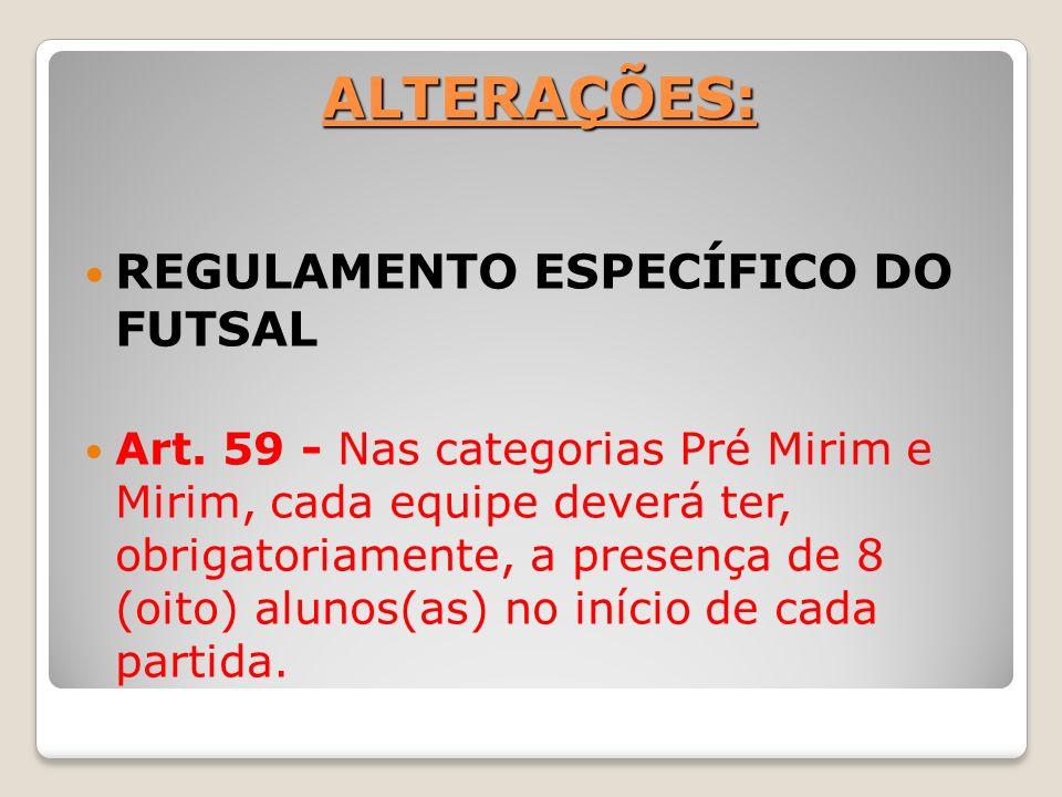 ALTERAÇÕES: REGULAMENTO ESPECÍFICO DO FUTSAL Art. 59 - Nas categorias Pré Mirim e Mirim, cada equipe deverá ter, obrigatoriamente, a presença de 8 (oi