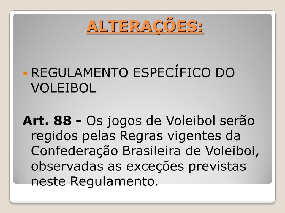 ALTERAÇÕES: REGULAMENTO ESPECÍFICO DO VOLEIBOL Art. 88 - Os jogos de Voleibol serão regidos pelas Regras vigentes da Confederação Brasileira de Voleib