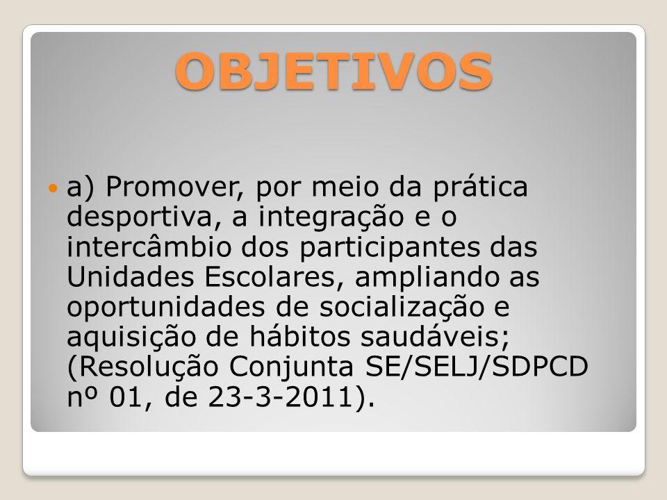 OBJETIVOS a) Promover, por meio da prática desportiva, a integração e o intercâmbio dos participantes das Unidades Escolares, ampliando as oportunidad