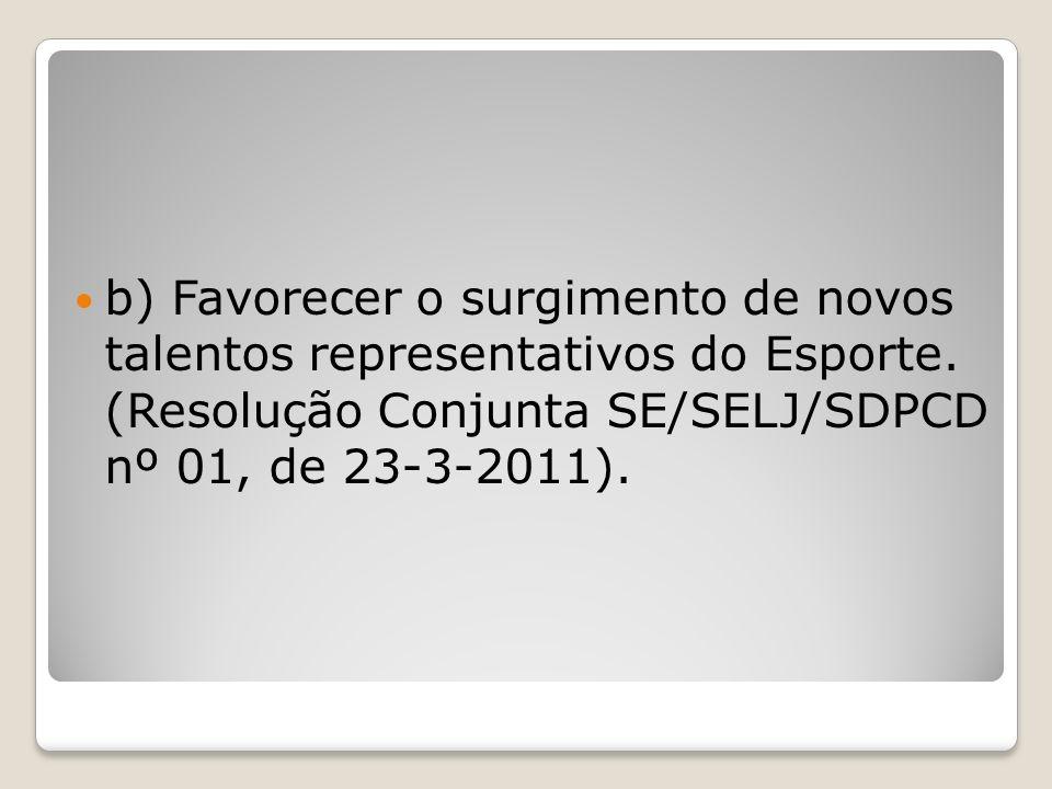b) Favorecer o surgimento de novos talentos representativos do Esporte. (Resolução Conjunta SE/SELJ/SDPCD nº 01, de 23-3-2011).