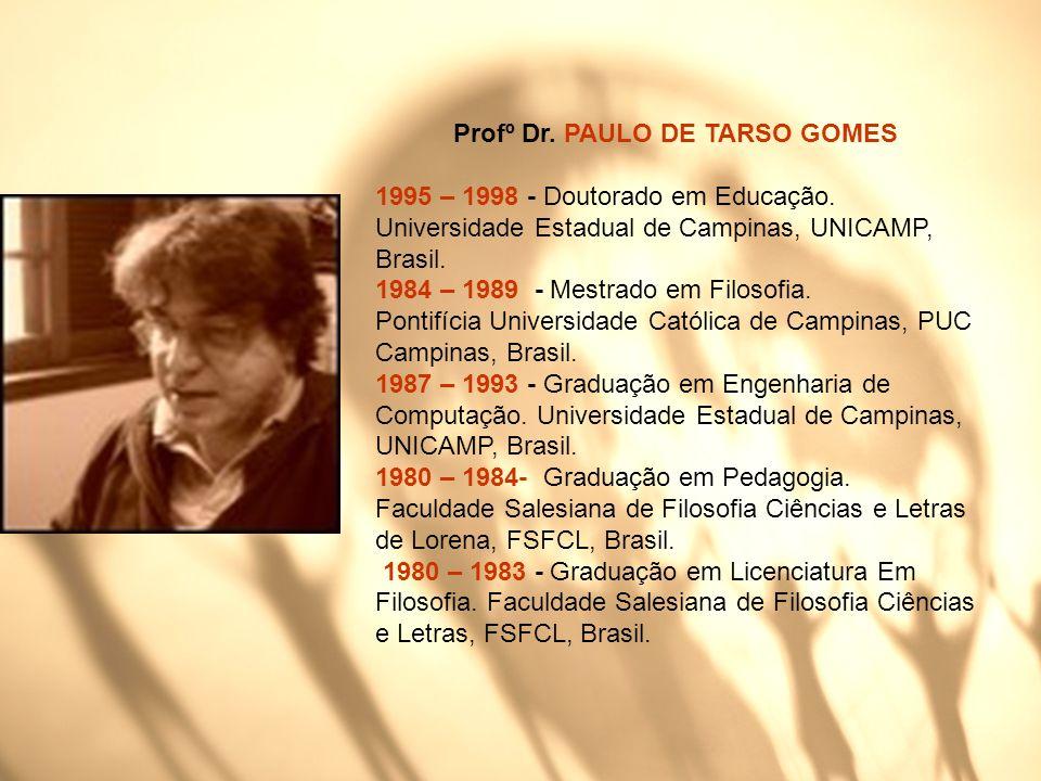 Profº Dr. PAULO DE TARSO GOMES 1995 – 1998 - Doutorado em Educação. Universidade Estadual de Campinas, UNICAMP, Brasil. 1984 – 1989 - Mestrado em Filo