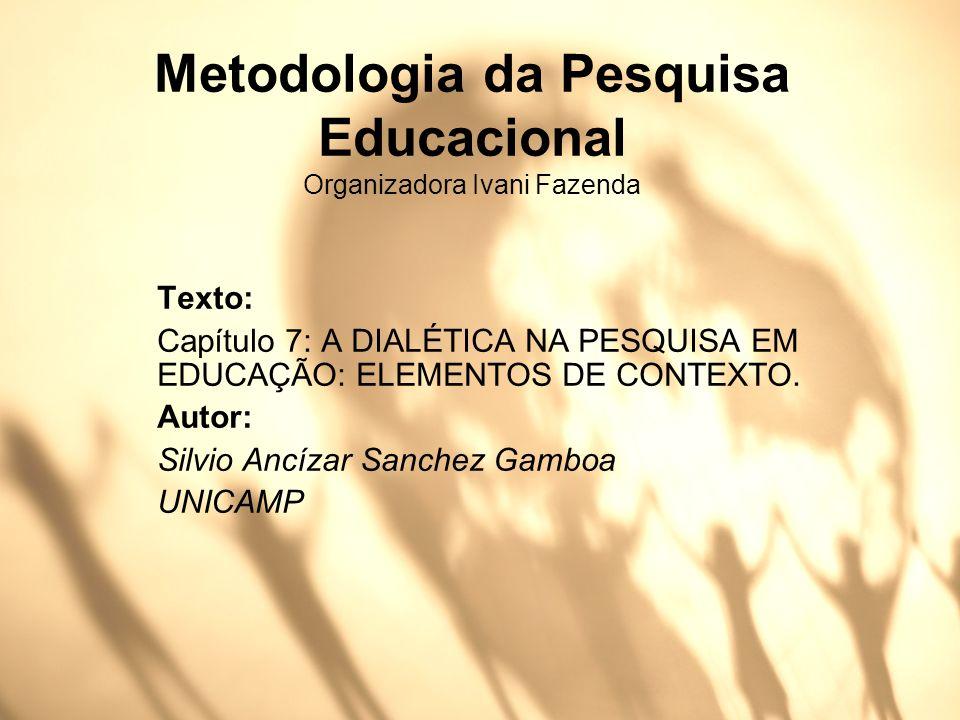Metodologia da Pesquisa Educacional Organizadora Ivani Fazenda Texto: Capítulo 7: A DIALÉTICA NA PESQUISA EM EDUCAÇÃO: ELEMENTOS DE CONTEXTO. Autor: S