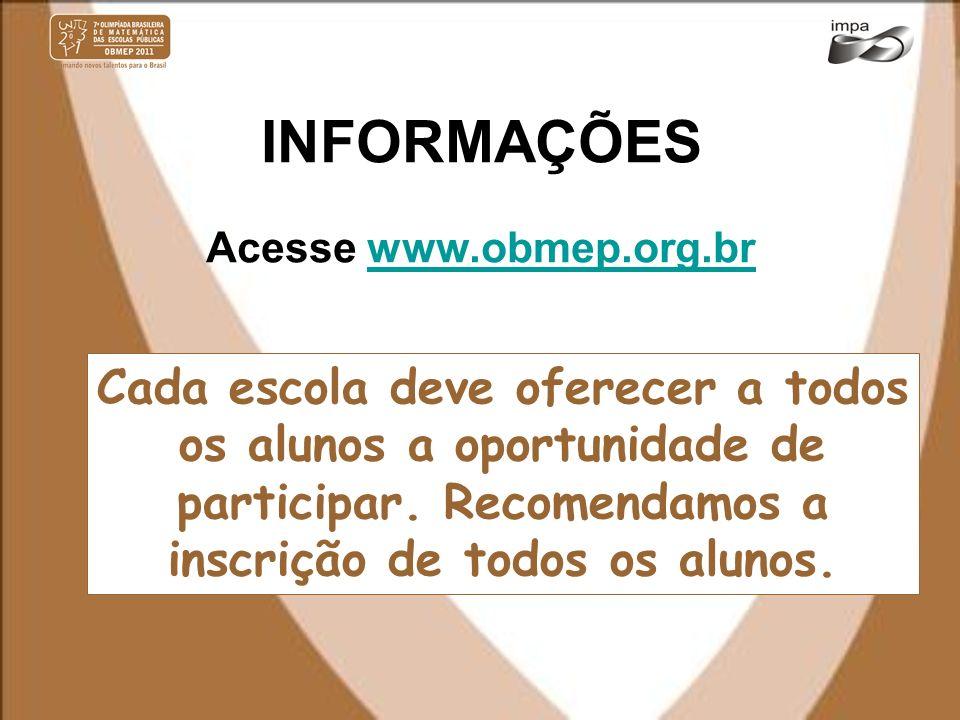 INFORMAÇÕES Acesse www.obmep.org.brwww.obmep.org.br Cada escola deve oferecer a todos os alunos a oportunidade de participar. Recomendamos a inscrição