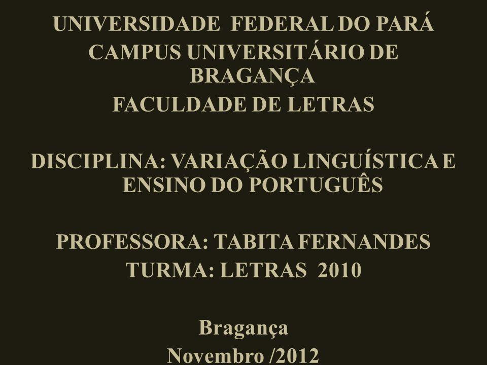 UNIVERSIDADE FEDERAL DO PARÁ CAMPUS UNIVERSITÁRIO DE BRAGANÇA FACULDADE DE LETRAS DISCIPLINA: VARIAÇÃO LINGUÍSTICA E ENSINO DO PORTUGUÊS PROFESSORA: TABITA FERNANDES TURMA: LETRAS 2010 Bragança Novembro /2012