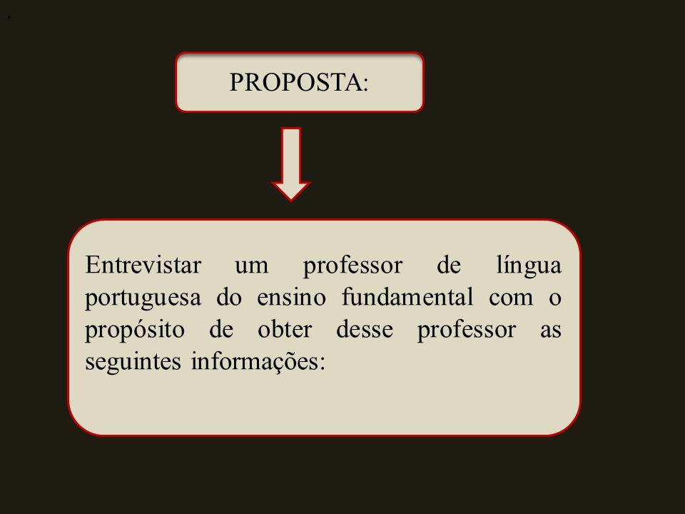 PROPOSTA: Entrevistar um professor de língua portuguesa do ensino fundamental com o propósito de obter desse professor as seguintes informações: :