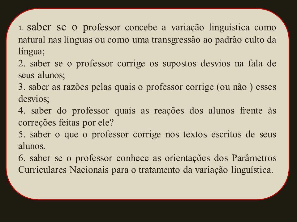 1. saber se o p rofessor concebe a variação linguística como natural nas línguas ou como uma transgressão ao padrão culto da língua; 2. saber se o pro