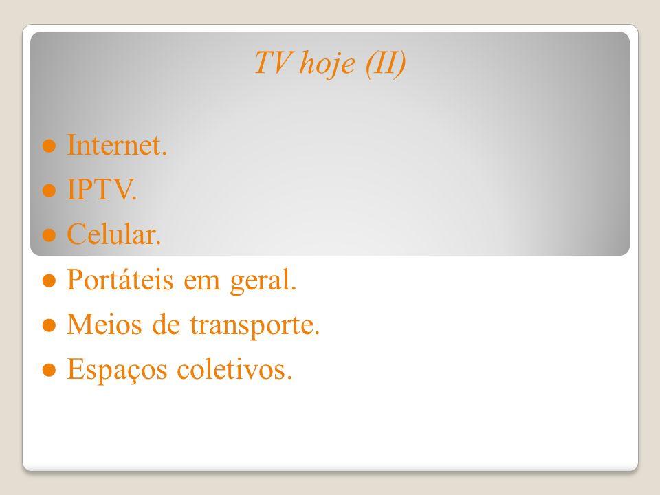 TV hoje (II) Internet. IPTV. Celular. Portáteis em geral. Meios de transporte. Espaços coletivos.