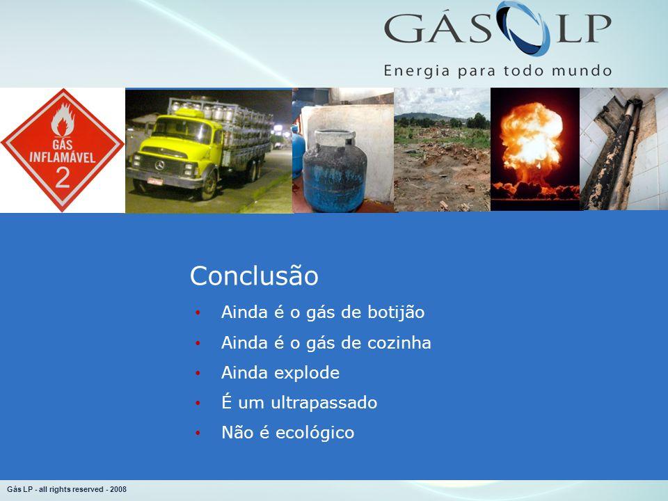 Gás LP - all rights reserved - 2008 Conclusão Ainda é o gás de botijão Ainda é o gás de cozinha Ainda explode É um ultrapassado Não é ecológico