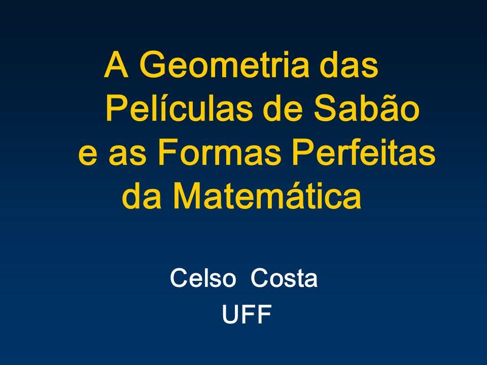 A Geometria das Películas de Sabão e as Formas Perfeitas da Matemática Celso Costa UFF