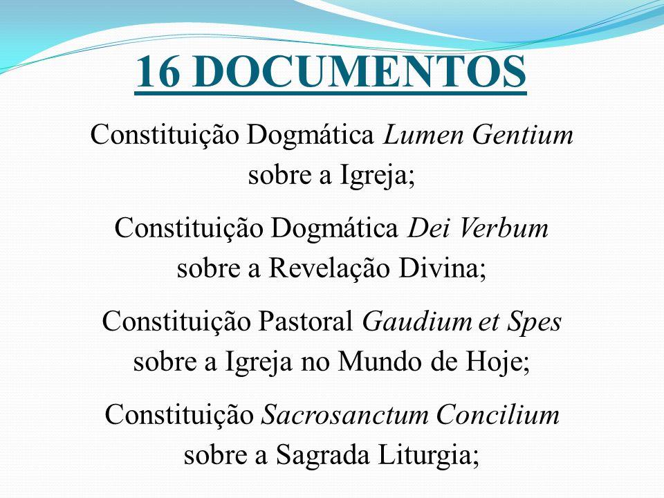 16 DOCUMENTOS Constituição Dogmática Lumen Gentium sobre a Igreja; Constituição Dogmática Dei Verbum sobre a Revelação Divina; Constituição Pastoral G