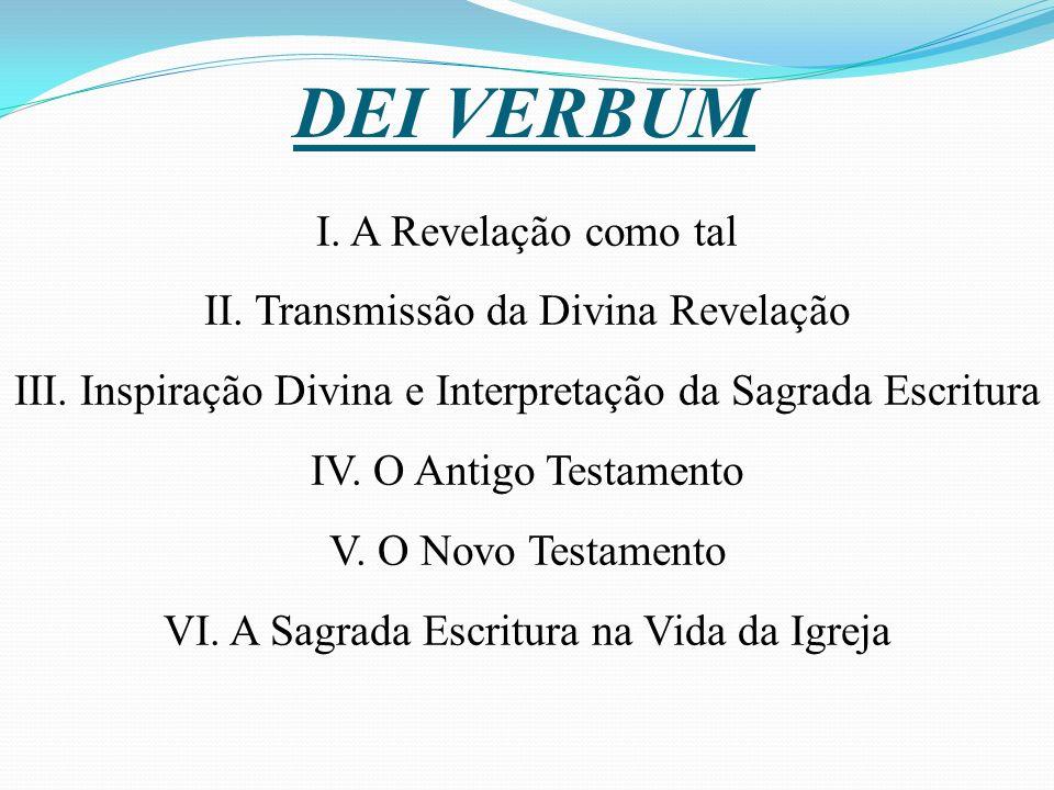 DEI VERBUM I. A Revelação como tal II. Transmissão da Divina Revelação III. Inspiração Divina e Interpretação da Sagrada Escritura IV. O Antigo Testam