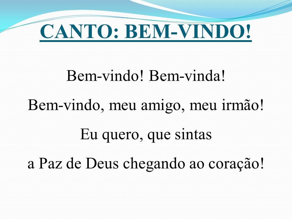 CANTO: BEM-VINDO! Bem-vindo! Bem-vinda! Bem-vindo, meu amigo, meu irmão! Eu quero, que sintas a Paz de Deus chegando ao coração!