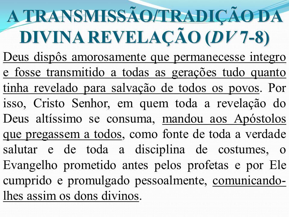 A TRANSMISSÃO/TRADIÇÃO DA DIVINA REVELAÇÃO (DV 7-8) Deus dispôs amorosamente que permanecesse integro e fosse transmitido a todas as gerações tudo qua