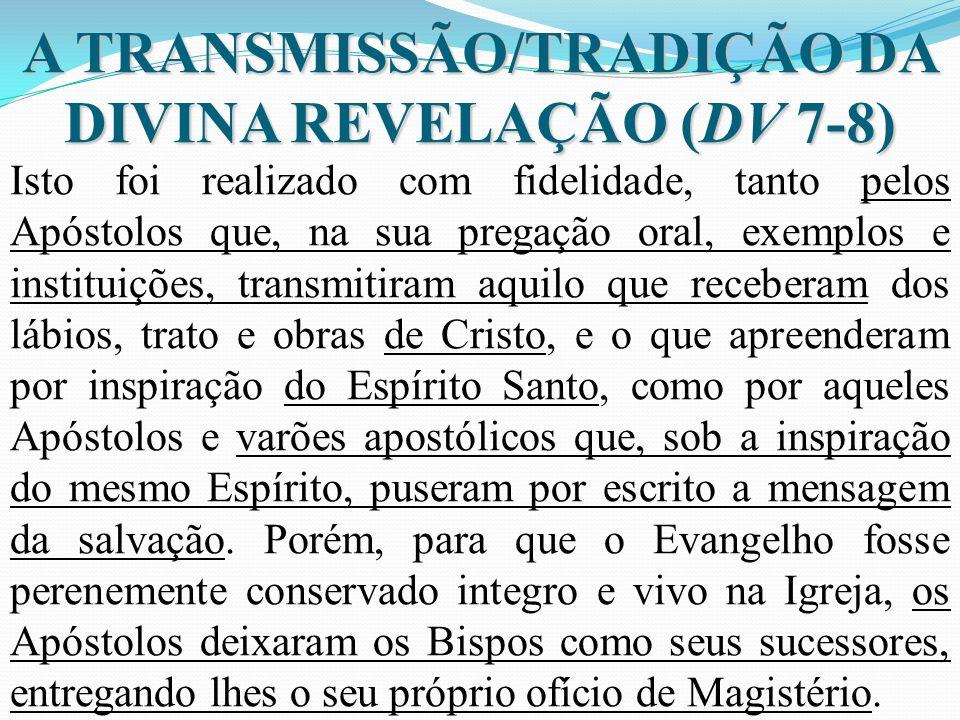 A TRANSMISSÃO/TRADIÇÃO DA DIVINA REVELAÇÃO (DV 7-8) Isto foi realizado com fidelidade, tanto pelos Apóstolos que, na sua pregação oral, exemplos e ins