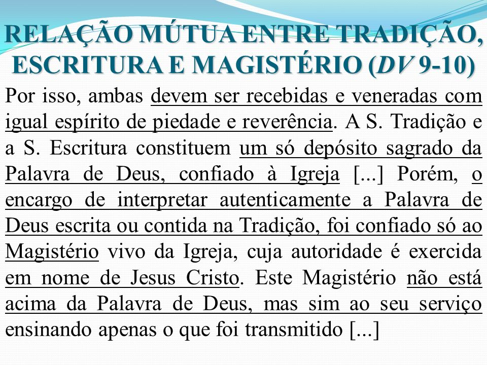 RELAÇÃO MÚTUA ENTRE TRADIÇÃO, ESCRITURA E MAGISTÉRIO (DV 9-10) Por isso, ambas devem ser recebidas e veneradas com igual espírito de piedade e reverên