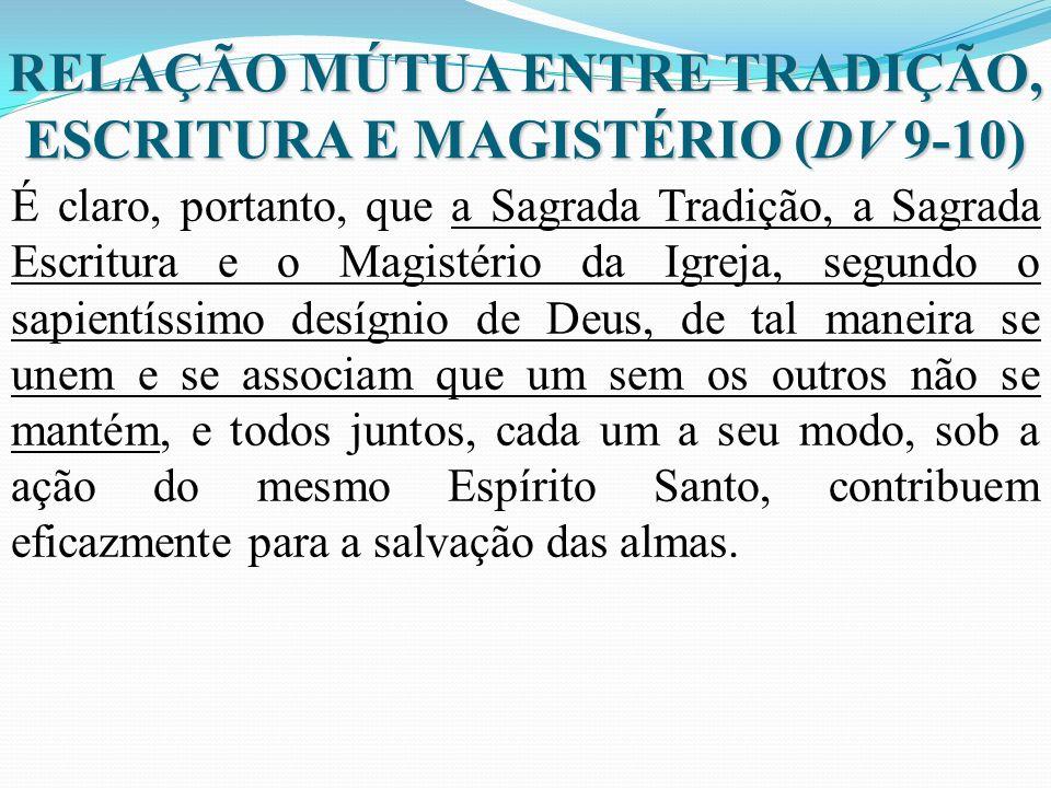 RELAÇÃO MÚTUA ENTRE TRADIÇÃO, ESCRITURA E MAGISTÉRIO (DV 9-10) É claro, portanto, que a Sagrada Tradição, a Sagrada Escritura e o Magistério da Igreja