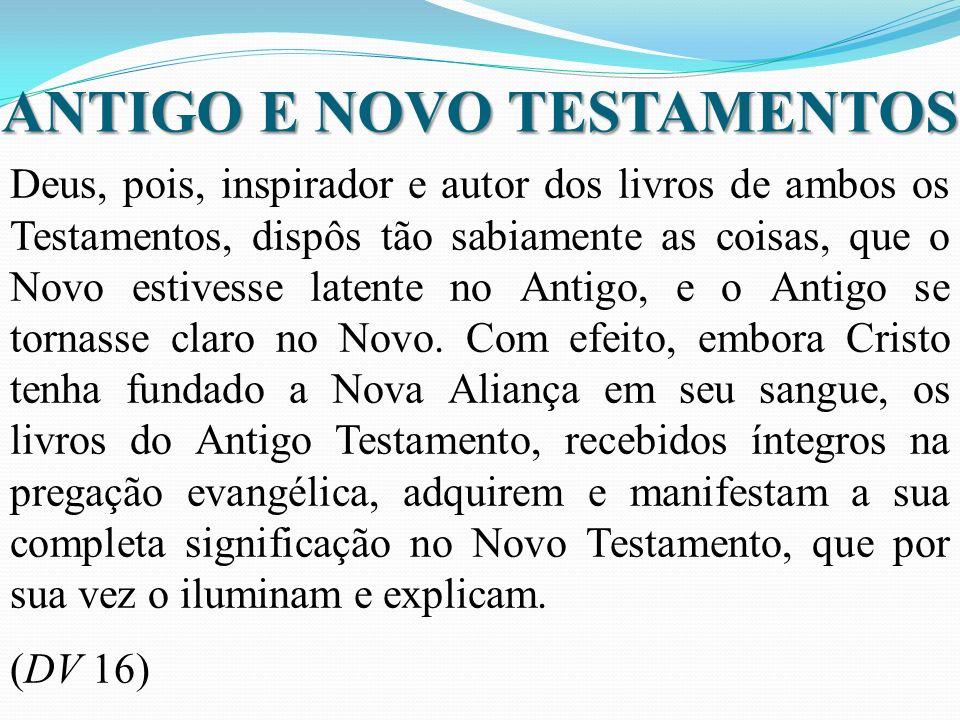 ANTIGO E NOVO TESTAMENTOS Deus, pois, inspirador e autor dos livros de ambos os Testamentos, dispôs tão sabiamente as coisas, que o Novo estivesse latente no Antigo, e o Antigo se tornasse claro no Novo.
