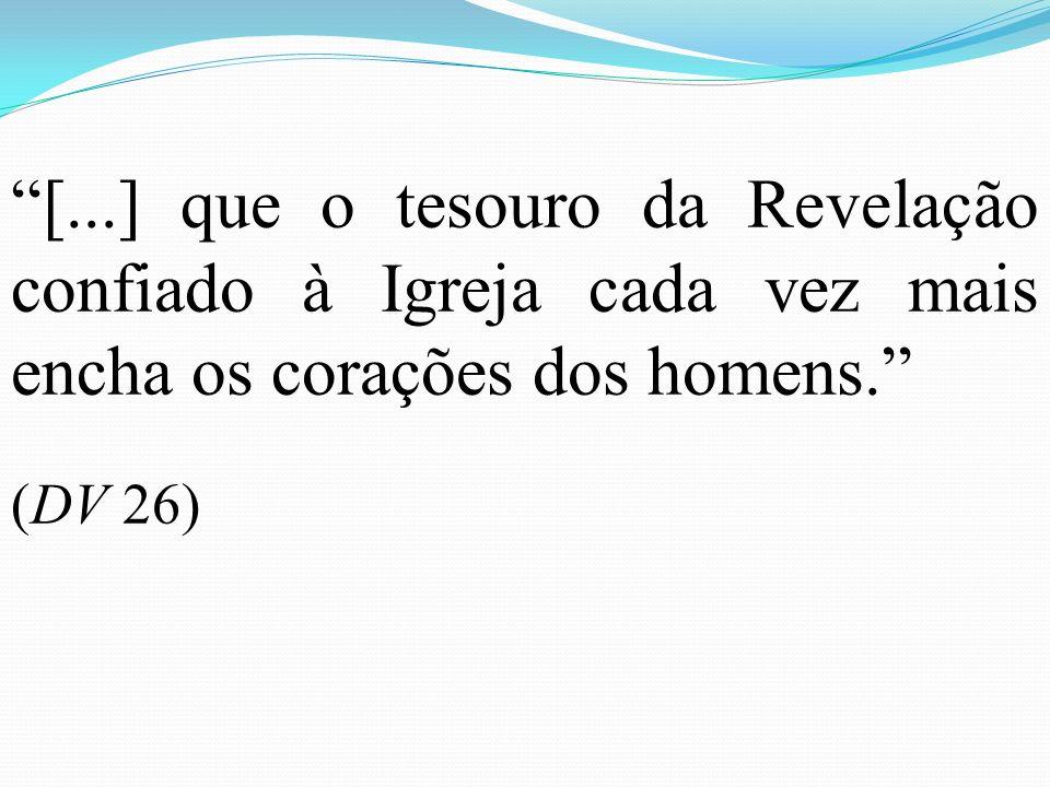 [...] que o tesouro da Revelação confiado à Igreja cada vez mais encha os corações dos homens. (DV 26)
