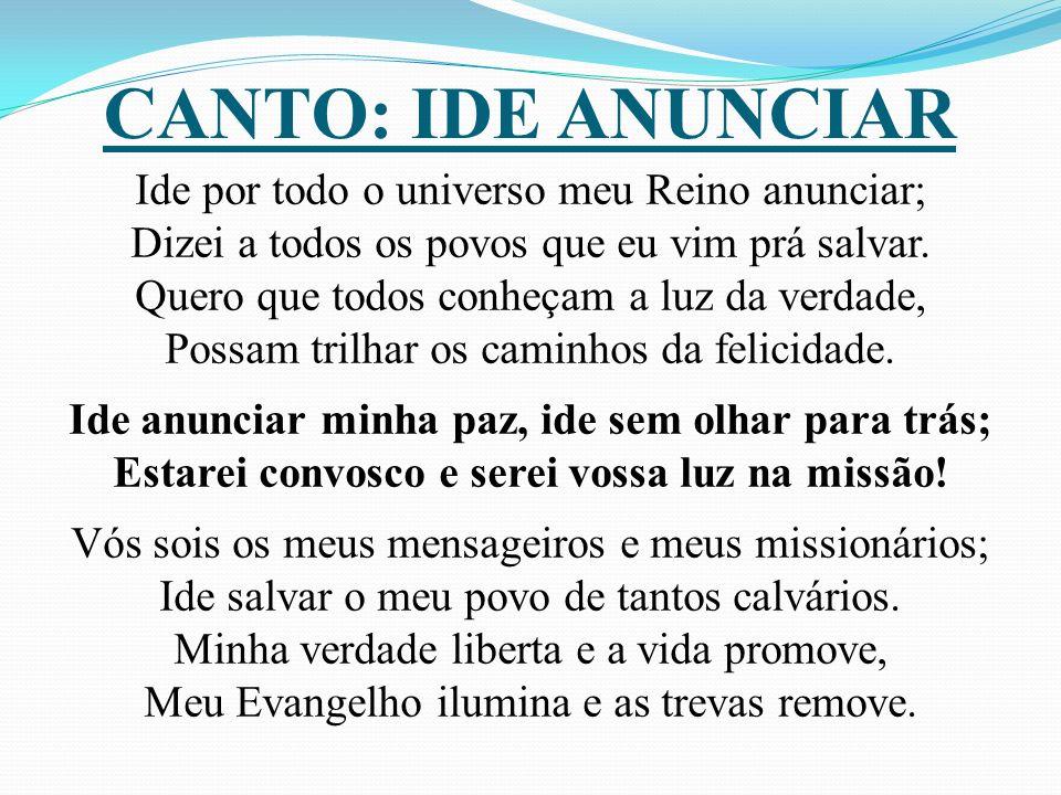 CANTO: IDE ANUNCIAR Ide por todo o universo meu Reino anunciar; Dizei a todos os povos que eu vim prá salvar.