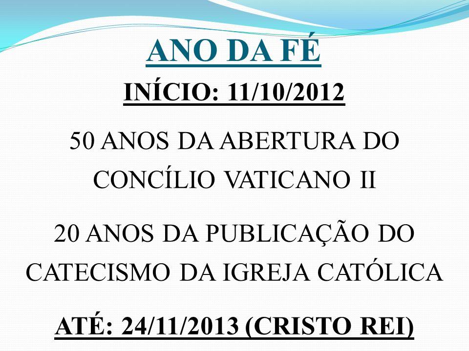 ANO DA FÉ INÍCIO: 11/10/2012 50 ANOS DA ABERTURA DO CONCÍLIO VATICANO II 20 ANOS DA PUBLICAÇÃO DO CATECISMO DA IGREJA CATÓLICA ATÉ: 24/11/2013 (CRISTO REI)