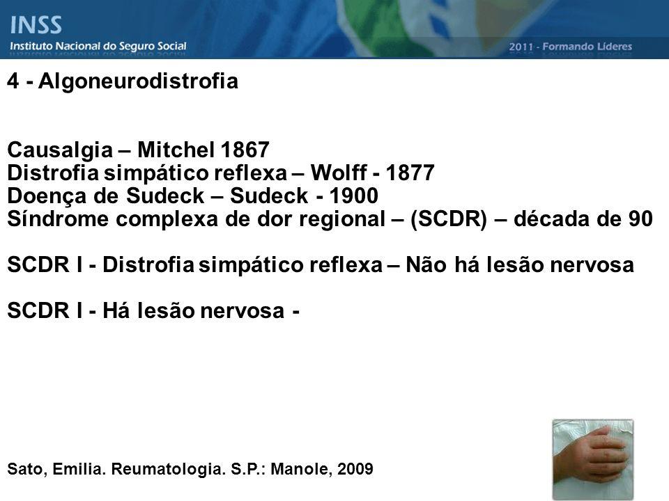 4 - Algoneurodistrofia Causalgia – Mitchel 1867 Distrofia simpático reflexa – Wolff - 1877 Doença de Sudeck – Sudeck - 1900 Síndrome complexa de dor r