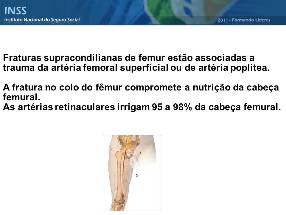 Fraturas supracondilianas de femur estão associadas a trauma da artéria femoral superficial ou de artéria poplítea. A fratura no colo do fêmur comprom