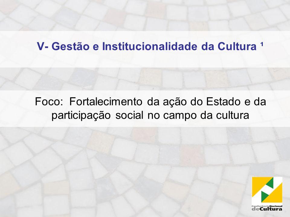 V- Gestão e Institucionalidade da Cultura ¹ Foco: Fortalecimento da ação do Estado e da participação social no campo da cultura