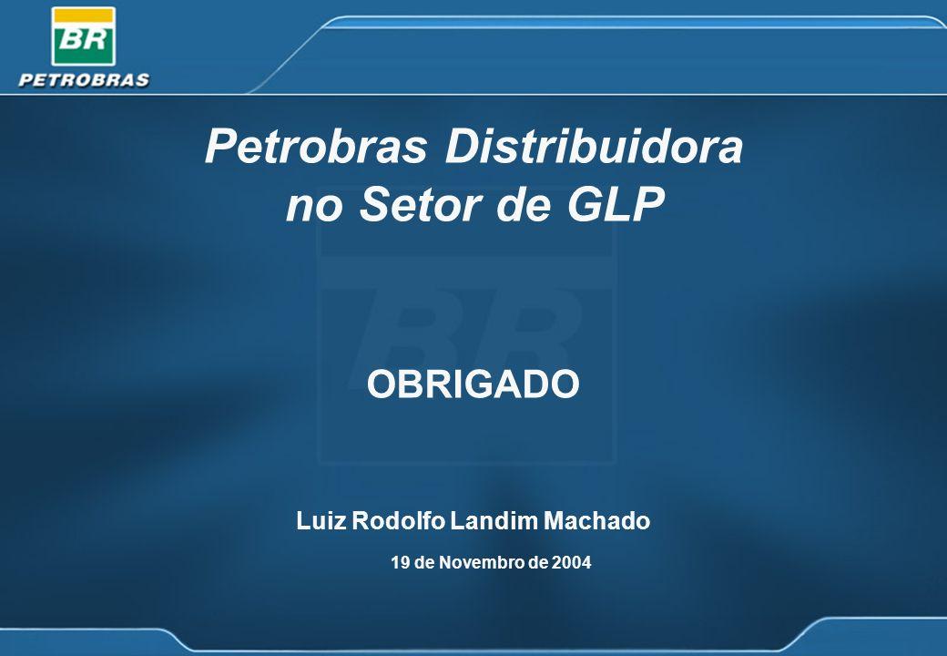 19 de Novembro de 2004 Petrobras Distribuidora no Setor de GLP OBRIGADO Luiz Rodolfo Landim Machado